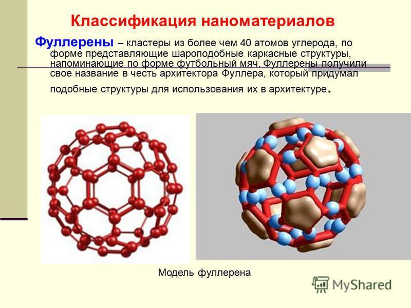 Фуллерены – кластеры из более чем 40 атомов углерода, по форме представляющие шароподобные каркасные структуры, напоминающие по форме футбольный мяч. Фуллерены получили свое название в честь архитектора Фуллера, который придумал подобные структуры дл