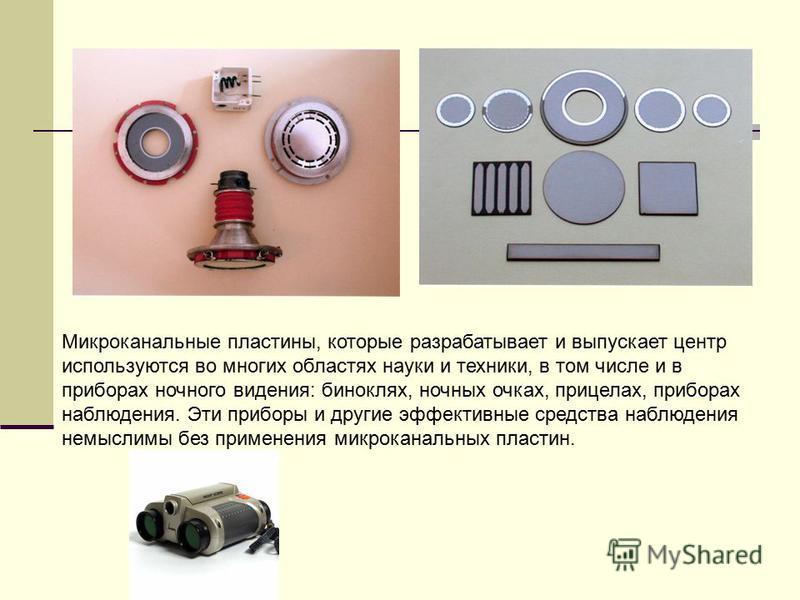 Микроканальные пластины, которые разрабатывает и выпускает центр используются во многих областях науки и техники, в том числе и в приборах ночного видения: биноклях, ночных очках, прицелах, приборах наблюдения. Эти приборы и другие эффективные средст