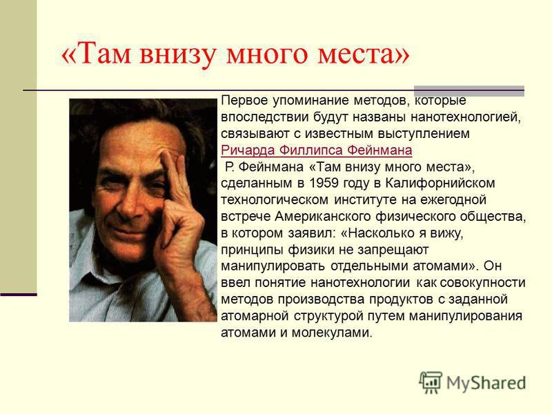 «Там внизу много места» Первое упоминание методов, которые впоследствии будут названы нанотехнологией, связывают с известным выступлением Ричарда Филлипса Фейнмана Ричарда Филлипса Фейнмана Р. Фейнмана «Там внизу много места», сделанным в 1959 году в