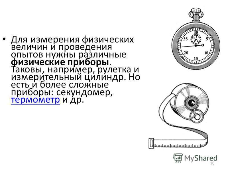 10 Для измерения физических величин и проведения опытов нужны различные физические приборы. Таковы, например, рулетка и измерительный цилиндр. Но есть и более сложные приборы: секундомер, термометр и др. термометр