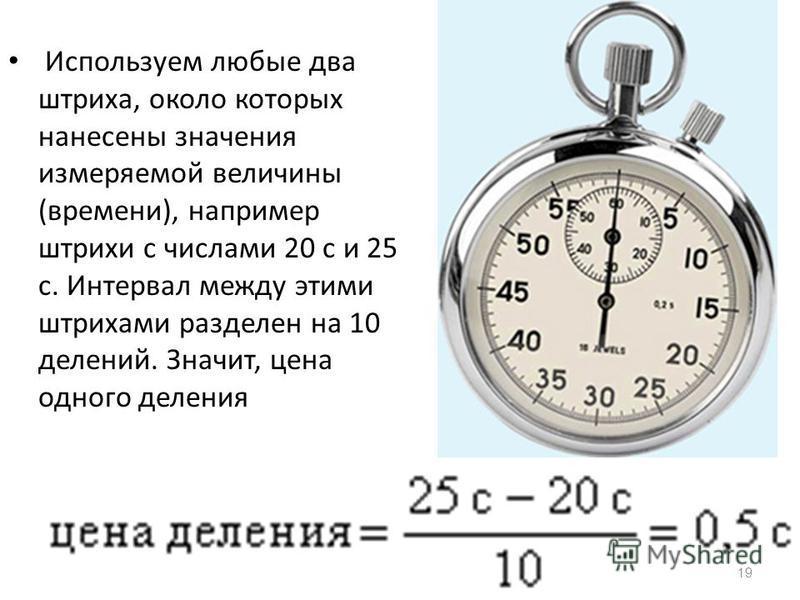 19 Используем любые два штриха, около которых нанесены значения измеряемой величины (времени), например штрихи с числами 20 с и 25 с. Интервал между этими штрихами разделен на 10 делений. Значит, цена одного деления