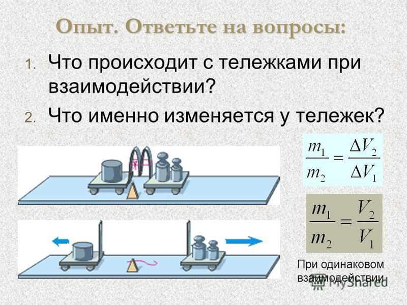 Опыт. Ответьте на вопросы: 1. 1. Что происходит с тележками при взаимодействии? 2. 2. Что именно изменяется у тележек? При одинаковом взаимодействии