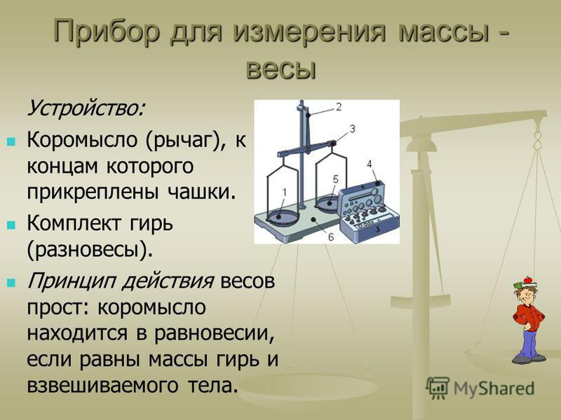 Прибор для измерения массы - весы Устройство: Коромысло (рычаг), к концам которого прикреплены чашки. Комплект гирь (разновесы). Принцип действия весов прост: коромысло находится в равновесии, если равны массы гирь и взвешиваемого тела.