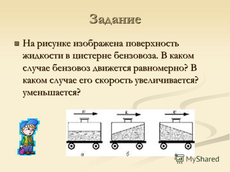 Задание На рисунке изображена поверхность жидкости в цистерне бензовоза. В каком случае бензовоз движется равномерно? В каком случае его скорость увеличивается? уменьшается? На рисунке изображена поверхность жидкости в цистерне бензовоза. В каком слу