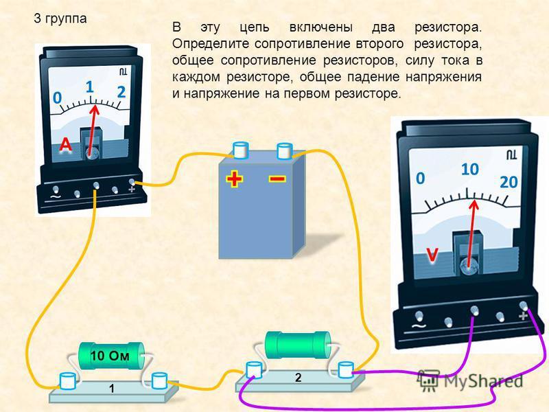 3 группа 0 1 2 A A 0 10 20 V V В эту цепь включены два резистора. Определите сопротивление второго резистора, общее сопротивление резисторов, силу тока в каждом резисторе, общее падение напряжения и напряжение на первом резисторе. 12 10 Ом