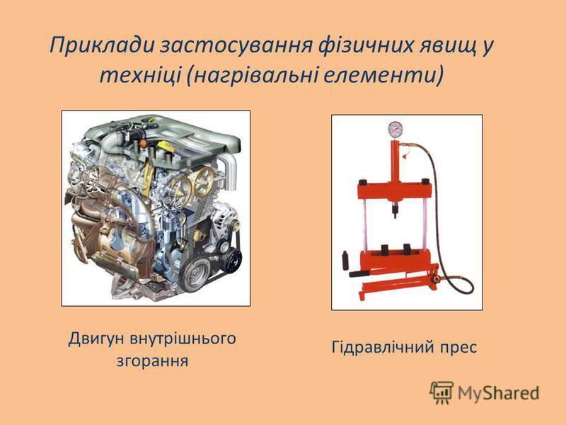Двигун внутрішнього згорання Приклади застосування фізичних явищ у техніці (нагрівальні елементи) Гідравлічний прес