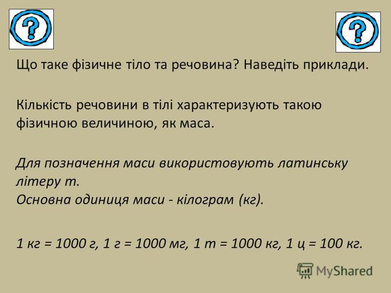 Що таке фізичне тіло та речовина? Наведіть приклади. Кількість речовини в тілі характеризують такою фізичною величиною, як маса. Для позначення маси використовують латинську літеру m. Основна одиниця маси - кілограм (кг). 1 кг = 1000 г, 1 г = 1000 мг