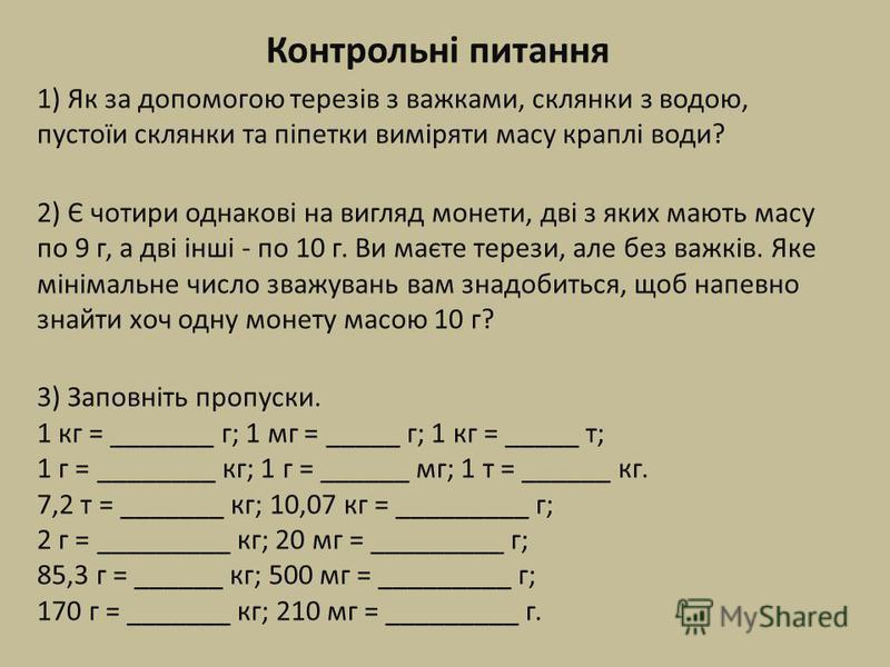 Контрольні питання 1) Як за допомогою терезів з важками, склянки з водою, пустоїи склянки та піпетки виміряти масу краплі води? 2) Є чотири однакові на вигляд монети, дві з яких мають масу по 9 г, а дві інші - по 10 г. Ви маєте терези, але без важків