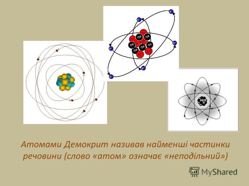 Атомами Демокрит називав найменші частинки речовини (слово «атом» означає «неподільний»)