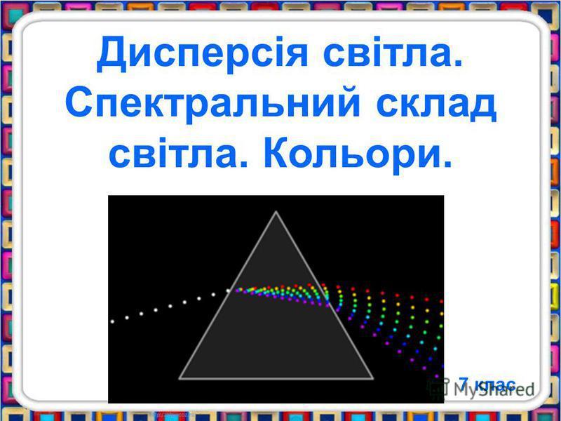 Дисперсія світла. Спектральний склад світла. Кольори. 7 клас