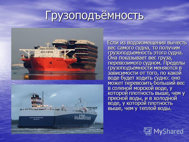 Грузоподъёмность Если из водоизмещения вычесть вес самого судна, то получим грузоподъемность этого судна. Она показывает вес груза, перевозимого судном. Пределы грузоподъемности меняются в зависимости от того, по какой воде будет ходить судно: оно мо