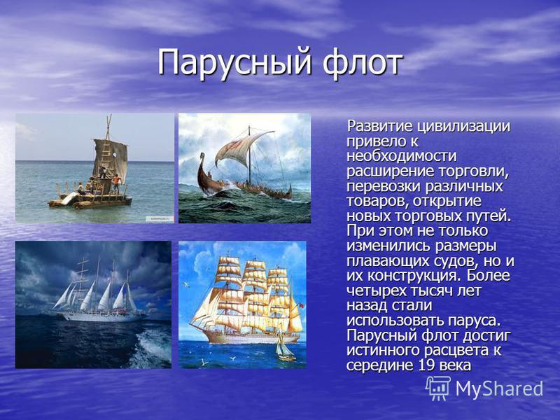 Парусный флот Развитие цивилизации привело к необходимости расширение торговли, перевозки различных товаров, открытие новых торговых путей. При этом не только изменились размеры плавающих судов, но и их конструкция. Более четырех тысяч лет назад стал
