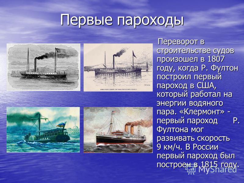 Первые пароходы Переворот в строительстве судов произошел в 1807 году, когда Р. Фултон построил первый пароход в США, который работал на энергии водяного пара. «Клермонт» - первый пароход Р. Фултона мог развивать скорость 9 км/ч. В России первый паро