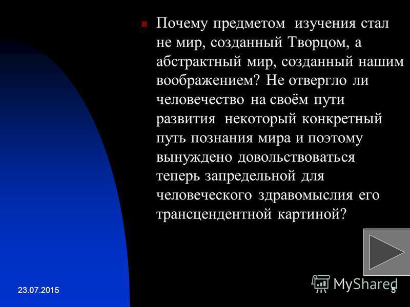 23.07.20155 Почему предметом изучения стал не мир, созданный Творцом, а абстрактный мир, созданный нашим воображением? Не отвергло ли человечество на своём пути развития некоторый конкретный путь познания мира и поэтому вынуждено довольствоваться теп