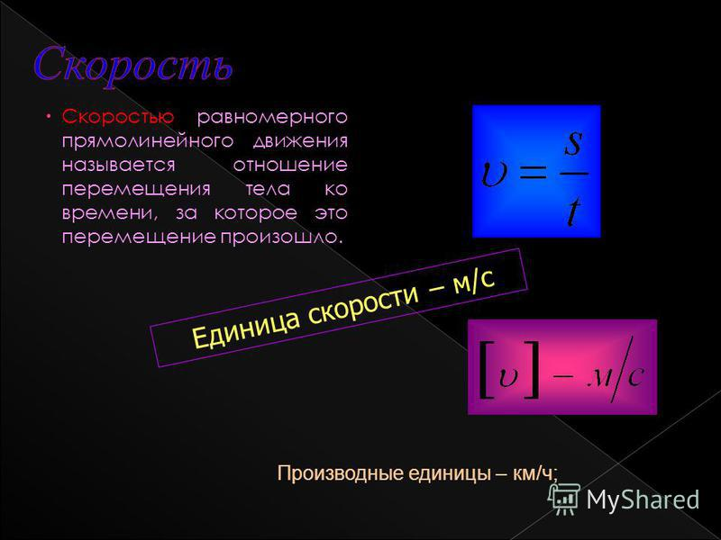 Скоростью равномерного прямолинейного движения называется отношение перемещения тела ко времени, за которое это перемещение произошло. Единица скорости – м/с Производные единицы – км/ч;