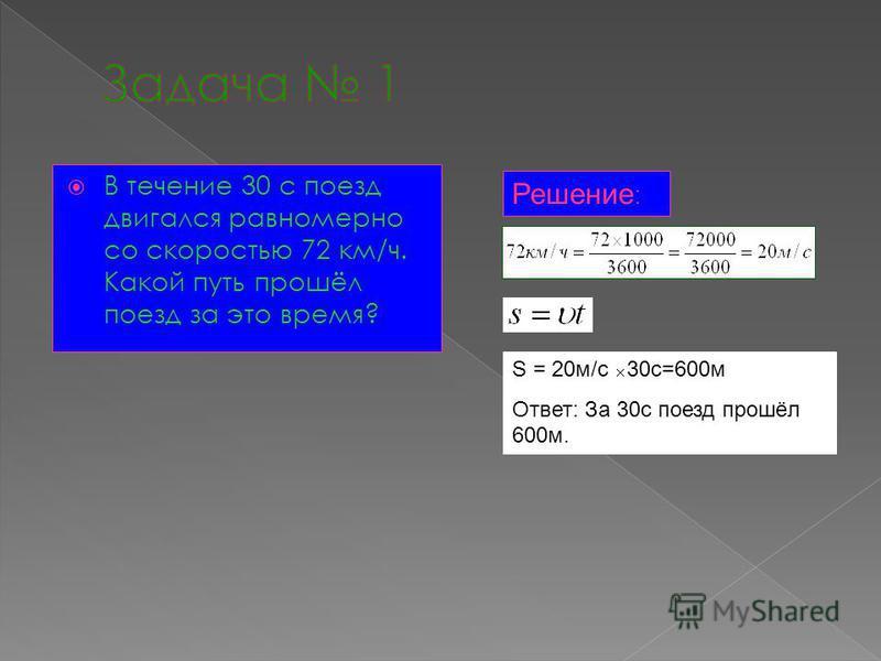 В течение 30 с поезд двигался равномерно со скоростью 72 км/ч. Какой путь прошёл поезд за это время? Решение : S = 20 м/с 30 с=600 м Ответ: За 30 с поезд прошёл 600 м.