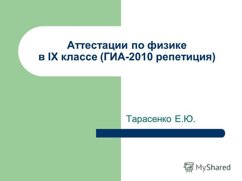 Аттестации по физике в IX классе (ГИА-2010 репетиция) Тарасенко Е.Ю.