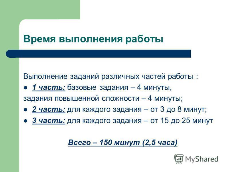 Время выполнения работы Выполнение заданий различных частей работы : 1 часть: базовые задания – 4 минуты, задания повышенной сложности – 4 минуты; 2 часть: для каждого задания – от 3 до 8 минут; 3 часть: для каждого задания – от 15 до 25 минут Всего