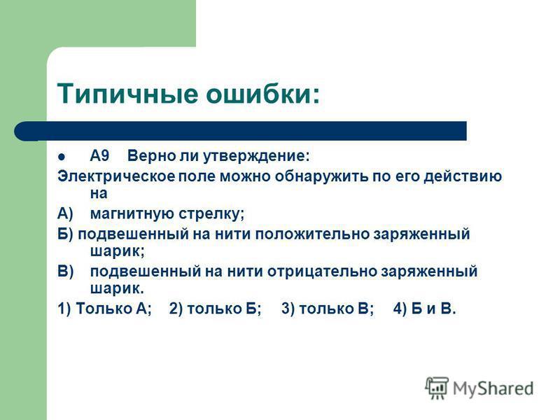 Типичные ошибки: А9 Верно ли утверждение: Электрическое поле можно обнаружить по его действию на A)магнитную стрелку; Б) подвешенный на нити положительно заряженный шарик; B)подвешенный на нити отрицательно заряженный шарик. 1) Только А;2) только Б;3