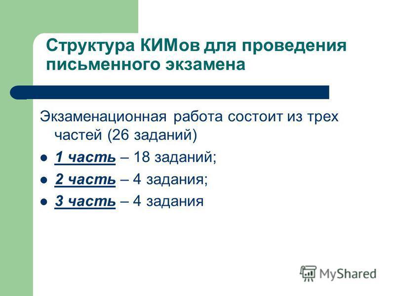 Структура КИМов для проведения письменного экзамена Экзаменационная работа состоит из трех частей (26 заданий) 1 часть – 18 заданий; 2 часть – 4 задания; 3 часть – 4 задания