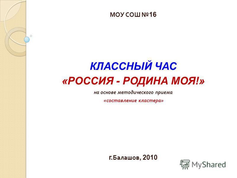 МОУ СОШ16 КЛАССНЫЙ ЧАС «РОССИЯ - РОДИНА МОЯ!» на основе методического приема « составление кластера » г. Балашов, 2010