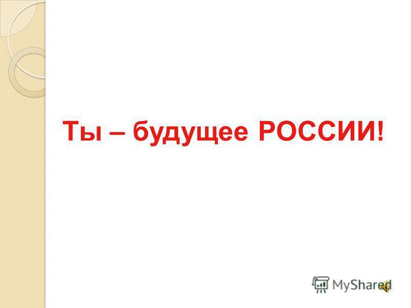 Ты – будущее РОССИИ!