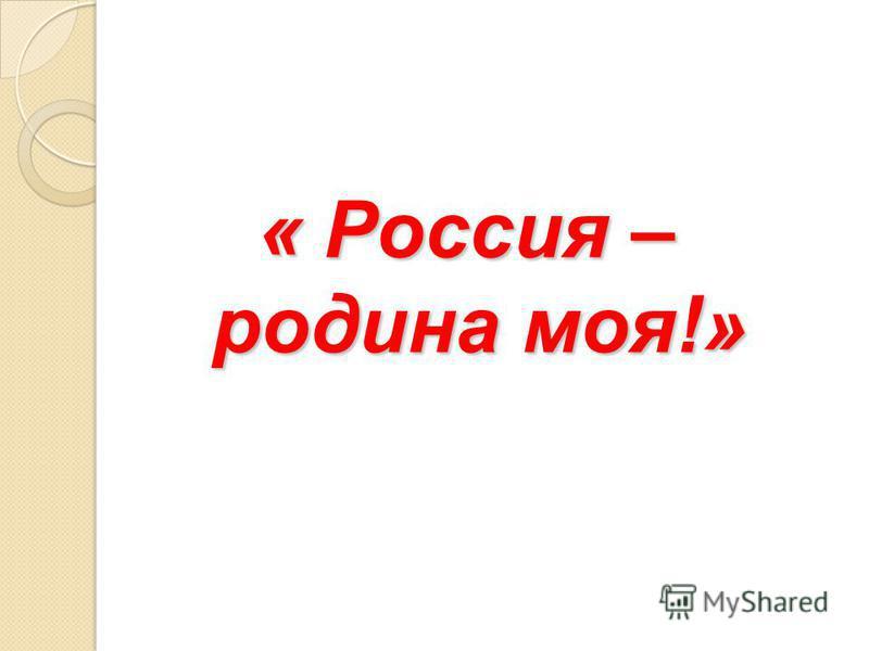 « Россия – родина моя!»