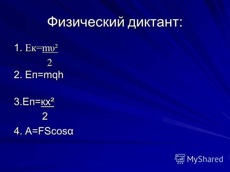 Физический диктант: 1. Ек=mυ² 2 2. Еп=mqһ 3.Еп=кх² 2 4. А=FScosα