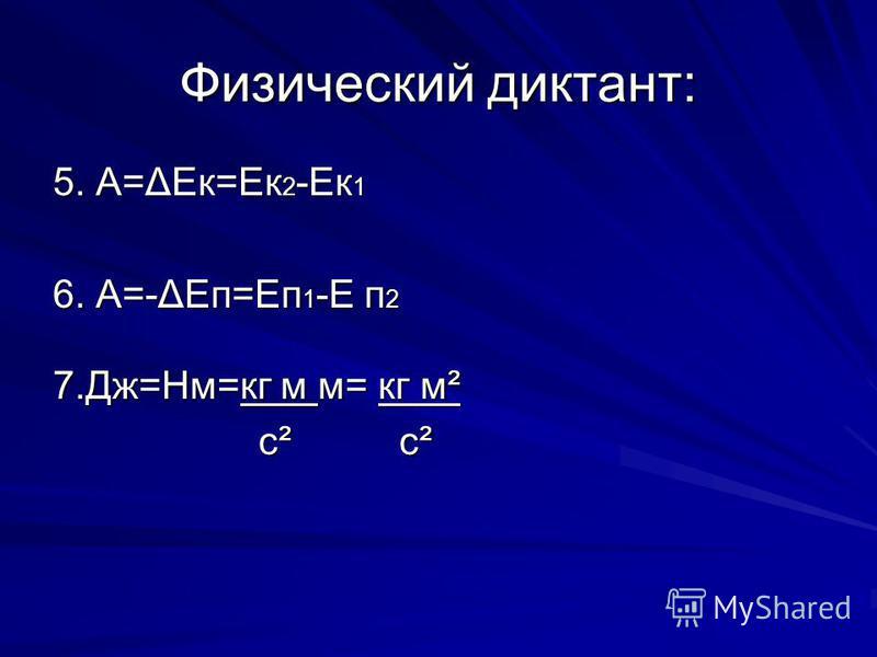 Физический диктант: 5. А=ΔЕк=Ек 2 -Ек 1 6. А=-ΔЕп=Еп 1 -Е п 2 7.Дж=Нм=кг м м= кг м² с² с² с² с²