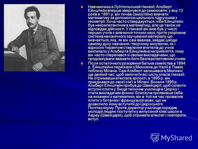 Навчаючись в Луїтпольськой гімназії, Альберт Ейнштейн вперше звернувся до самоосвіти: у віці 12 років в 1891 р. він почав самостійно вивчати математику за допомогою шкільного підручника з геометрії. Хоча часто стверджується, ніби Ейнштейн був некомпе