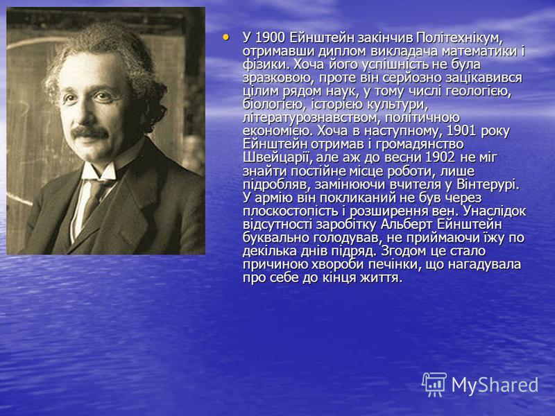 У 1900 Ейнштейн закінчив Політехнікум, отримавши диплом викладача математики і фізики. Хоча його успішність не була зразковою, проте він серйозно зацікавився цілим рядом наук, у тому числі геологією, біологією, історією культури, літературознавством,