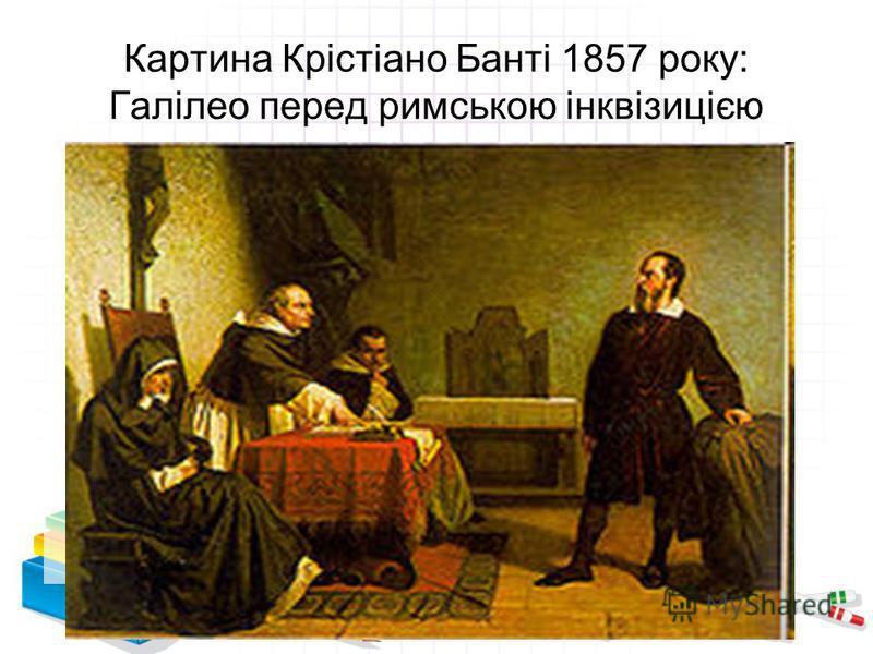 Картина Крістіано Банті 1857 року: Галілео перед римською інквізицією