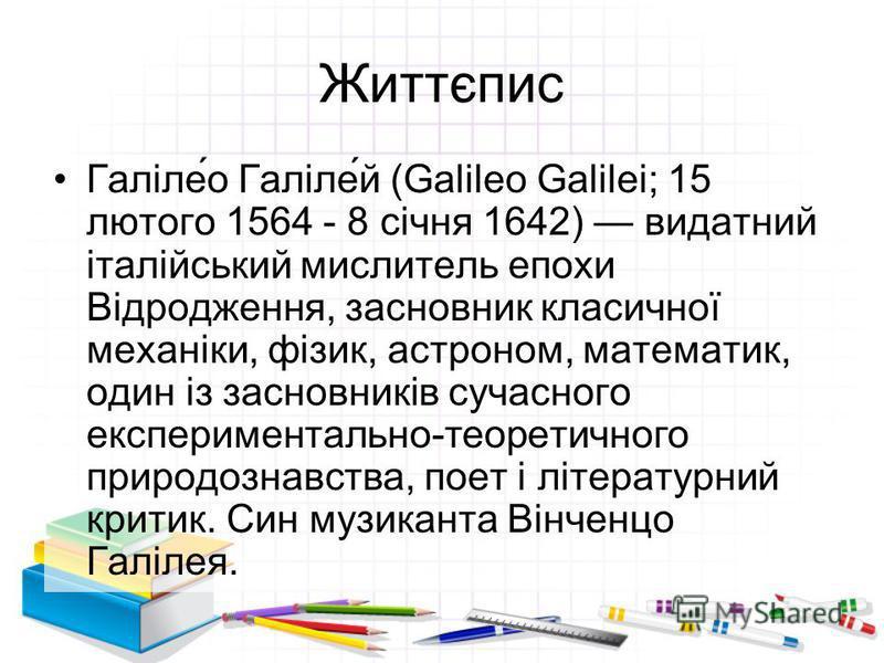 Життєпис Галіле́о Галіле́й (Galileo Galilei; 15 лютого 1564 - 8 січня 1642) видатний італійський мислитель епохи Відродження, засновник класичної механіки, фізик, астроном, математик, один із засновників сучасного експериментально-теоретичного природ