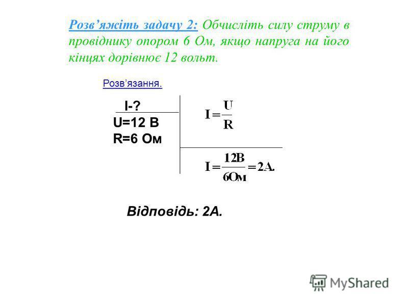 I-? U=12 B R=6 Oм Відповідь: 2А. Розвяжіть задачу 2: Обчисліть силу струму в провіднику опором 6 Ом, якщо напруга на його кінцях дорівнює 12 вольт. Розвязання.
