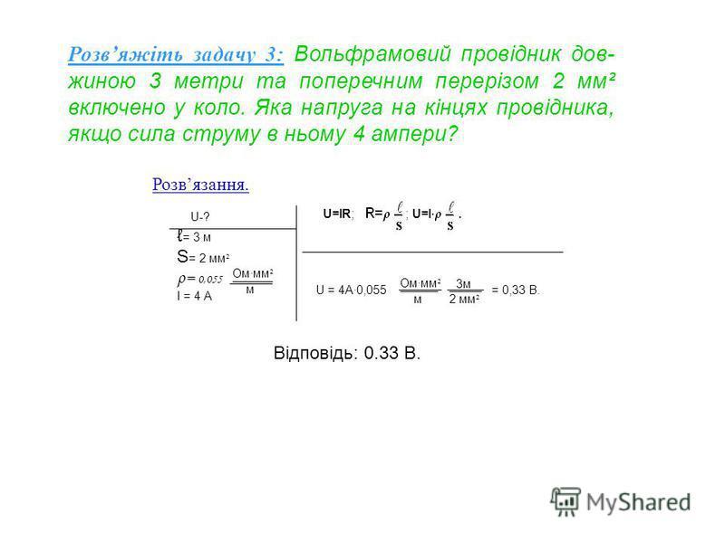 Розвяжіть задачу 3: Вольфрамовий провідник дов- жиною 3 метри та поперечним перерізом 2 мм² включено у коло. Яка напруга на кінцях провідника, якщо сила струму в ньому 4 ампери? U=IR; ; U=I·. U = 4A·0,055 = 0,33 В. Ом·мм ² ___________________________