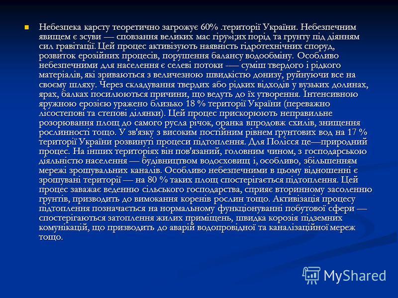 Небезпека карсту теоретично загрожує 60%.території України. Небезпечним явищем є зсуви сповзання великих мас гіру»і;их порід та грунту під діянням сил гравітації. Цей процес активізують наявність гідротехнічних споруд, розвиток ерозійних процесів, по
