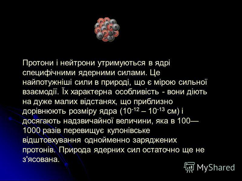Протони і нейтрони утримуються в ядрі специфічними ядерними силами. Це найпотужніші сили в природі, що є мірою сильної взаємодії. Їх характерна особливість - вони діють на дуже малих відстанях, що приблизно дорівнюють розміру ядра (10 -12 – 10 -13 см