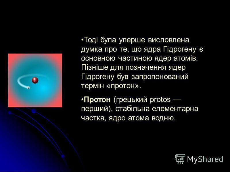 Тоді була уперше висловлена думка про те, що ядра Гідрогену є основною частиною ядер атомів. Пізніше для позначення ядер Гідрогену був запропонований термін «протон». Протон (грецький protos перший), стабільна елементарна частка, ядро атома водню.