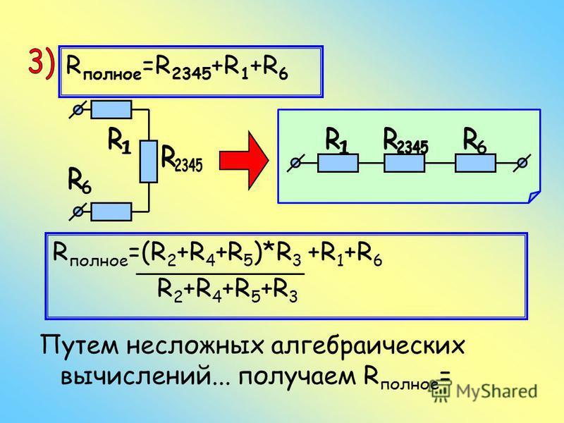R полное =R 2345 +R 1 +R 6 R полное =(R 2 +R 4 +R 5 )*R 3 +R 1 +R 6 R 2 +R 4 +R 5 +R 3 Путем несложных алгебраических вычислений... получаем R полное =