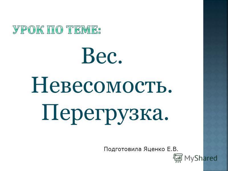 Подготовила Яценко Е.В. Вес. Невесомость. Перегрузка.