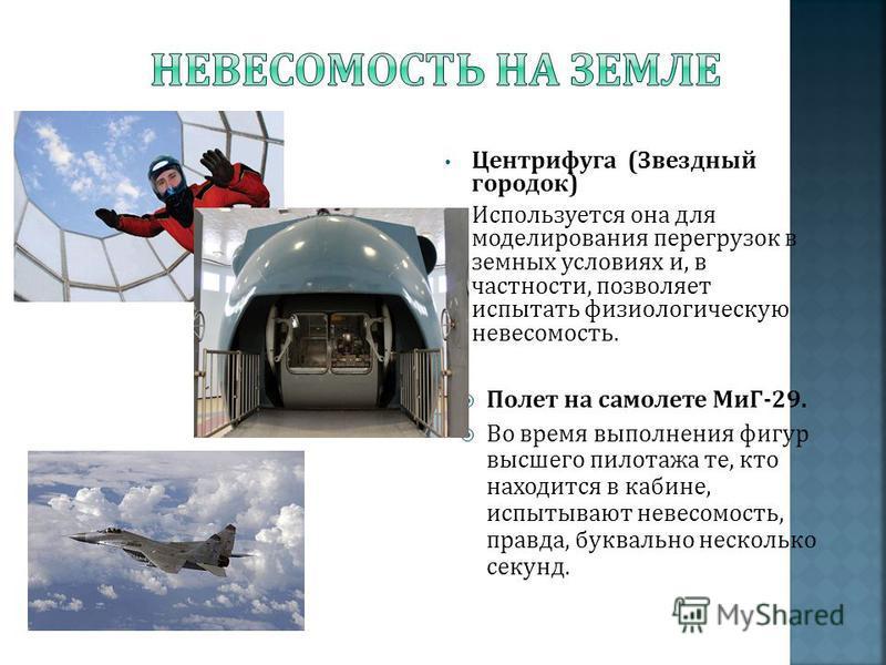Центрифуга ( Звездный городок ) Используется она для моделирования перегрузок в земных условиях и, в частности, позволяет испытать физиологическую невесомость. Полет на самолете МиГ -29. Во время выполнения фигур высшего пилотажа те, кто находится в