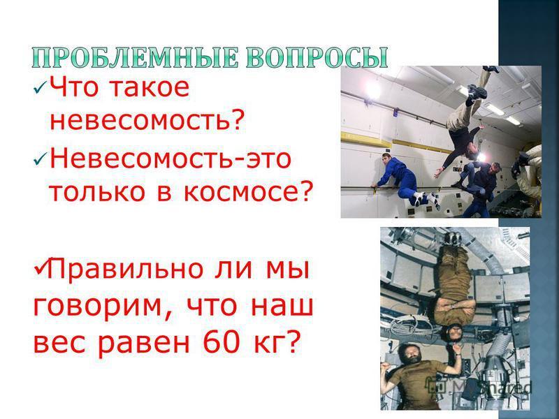 Что такое невесомость? Невесомость-это только в космосе? Правильно ли мы говорим, что наш вес равен 60 кг?