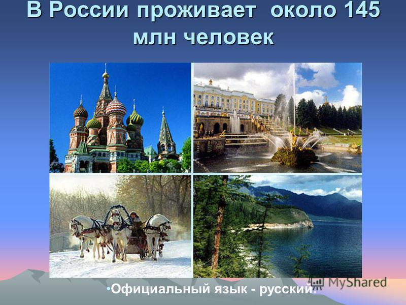 В России проживает около 145 млн человек Официальный язык - русский.