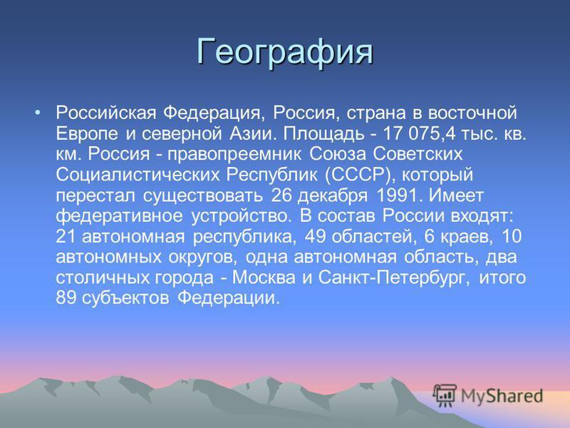 География Российская Федерация, Россия, страна в восточной Европе и северной Азии. Площадь - 17 075,4 тыс. кв. км. Россия - правопреемник Союза Советских Социалистических Республик (СССР), который перестал существовать 26 декабря 1991. Имеет федерати