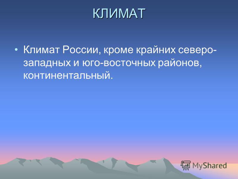 КЛИМАТ Климат России, кроме крайних северо- западных и юго-восточных районов, континентальный.