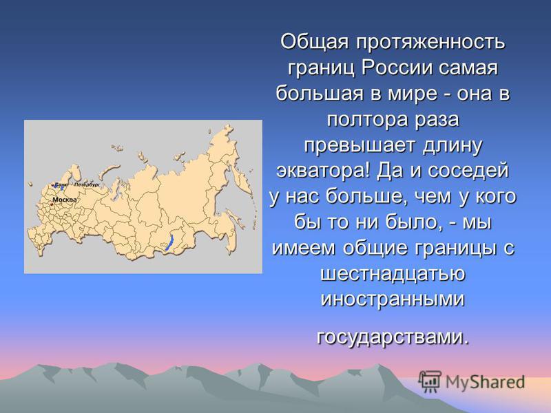 Общая протяженность границ России самая большая в мире - она в полтора раза превышает длину экватора! Да и соседей у нас больше, чем у кого бы то ни было, - мы имеем общие границы с шестнадцатью иностранными государствами.