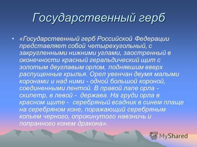 Государственный герб «Государственный герб Российской Федерации представляет собой четырехугольный, с закругленными нижними углами, заостренный в оконечности красный геральдический щит с золотым двуглавым орлом, поднявшим вверх распущенные крылья.