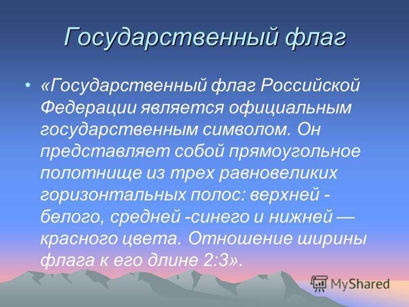 Государственный флаг «Государственный флаг Российской Федерации является официальным государственным символом. Он представляет собой прямоугольное полотнище из трех равновеликих горизонтальных полос: верхней - белого, средней -синего и нижней красно
