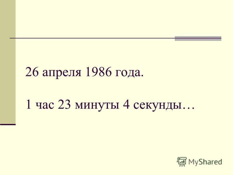 26 апреля 1986 года. 1 час 23 минуты 4 секунды…