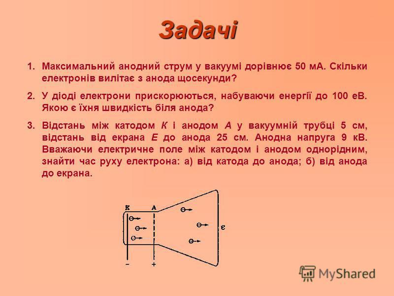 Задачі 1. 1.Максимальний анодний струм у вакуумі дорівнює 50 мА. Скільки електронів вилітає з анода щосекунди? 2. 2.У діоді електрони прискорюються, набуваючи енергії до 100 еВ. Якою є їхня швидкість біля анода? 3. 3.Відстань між катодом К і анодом А